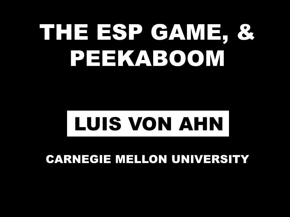THE ESP GAME, & PEEKABOOM LUIS VON AHN CARNEGIE MELLON UNIVERSITY
