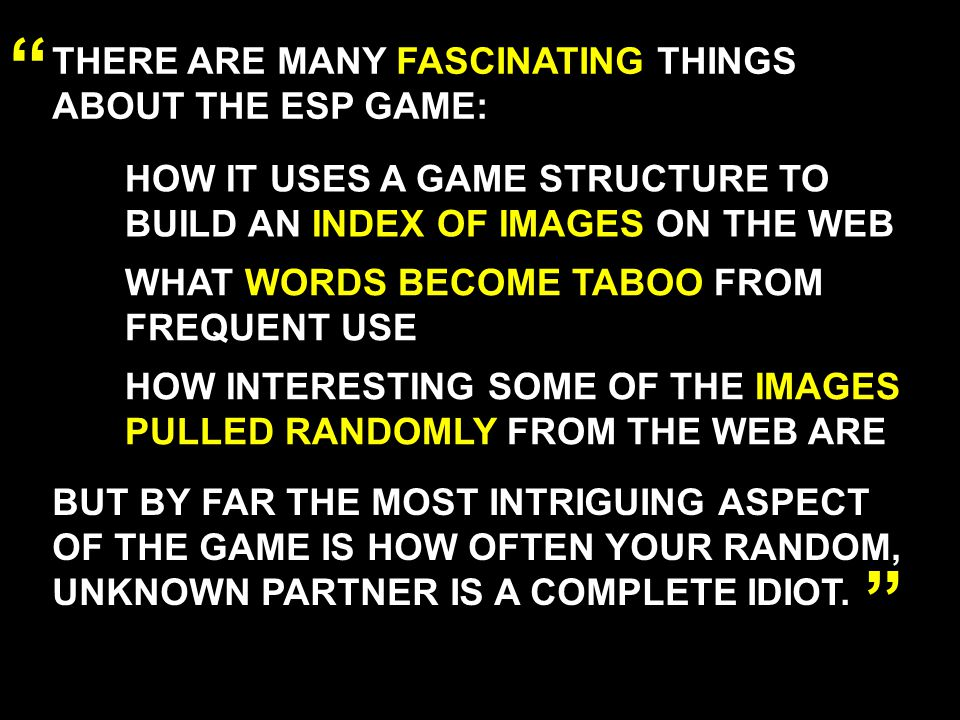 THERE ARE MANY FASCINATING THINGS ABOUT THE ESP GAME: HOW IT USES A GAME STRUCTURE TO BUILD AN INDEX OF IMAGES ON THE WEB WHAT WORDS BECOME TABOO FROM FREQUENT USE HOW INTERESTING SOME OF THE IMAGES PULLED RANDOMLY FROM THE WEB ARE BUT BY FAR THE MOST INTRIGUING ASPECT OF THE GAME IS HOW OFTEN YOUR RANDOM, UNKNOWN PARTNER IS A COMPLETE IDIOT.