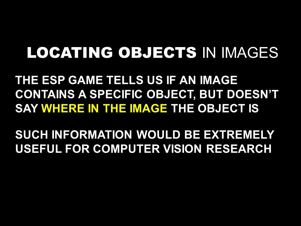 LOCATING OBJECTS IN IMAGES THE ESP GAME TELLS US IF AN IMAGE CONTAINS A SPECIFIC OBJECT, BUT DOESN'T SAY WHERE IN THE IMAGE THE OBJECT IS SUCH INFORMATION WOULD BE EXTREMELY USEFUL FOR COMPUTER VISION RESEARCH