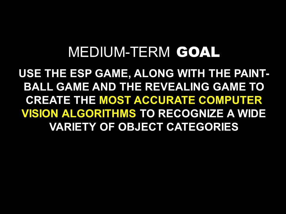 MEDIUM-TERM GOAL USE THE ESP GAME, ALONG WITH THE PAINT- BALL GAME AND THE REVEALING GAME TO CREATE THE MOST ACCURATE COMPUTER VISION ALGORITHMS TO RECOGNIZE A WIDE VARIETY OF OBJECT CATEGORIES