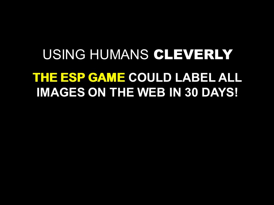 USING HUMANS THE ESP GAME COULD LABEL ALL IMAGES ON THE WEB IN 30 DAYS! THE ESP GAME CLEVERLY