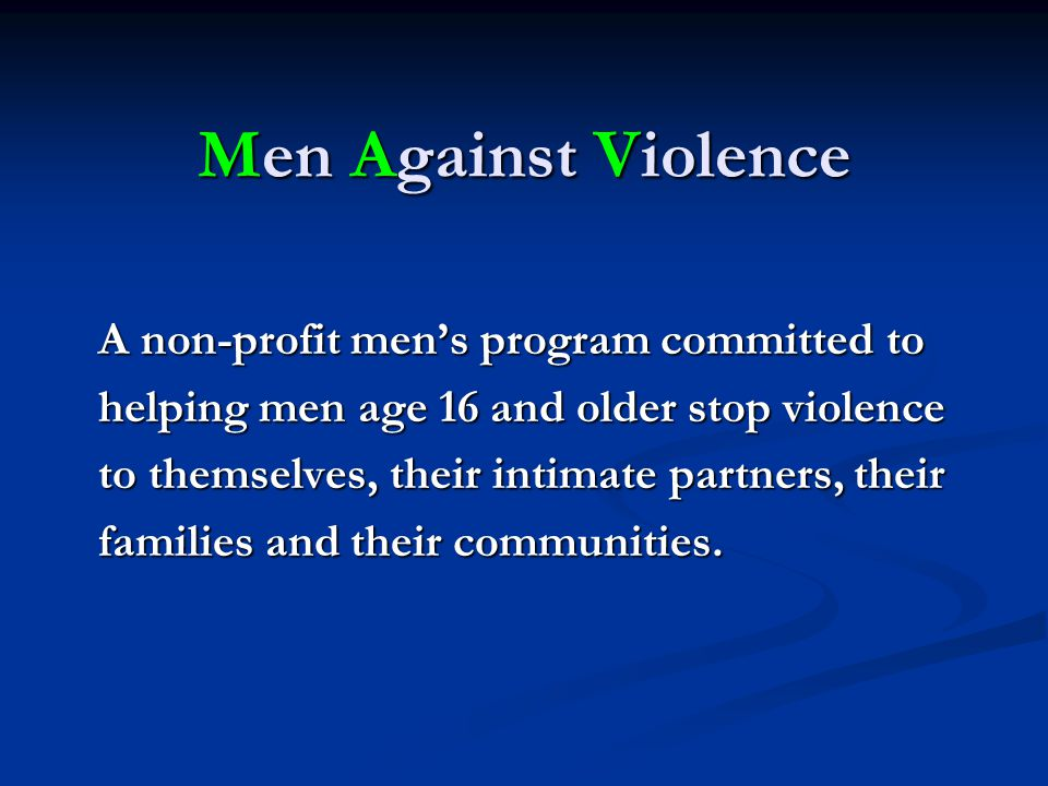 Men Against Violence A non-profit men's program committed to helping men age 16 and older stop violence to themselves, their intimate partners, their