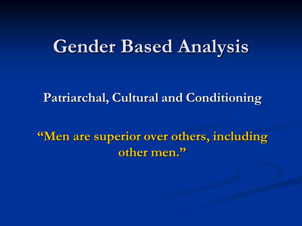 "Gender Based Analysis Patriarchal, Cultural and Conditioning ""Men are superior over others, including other men."""