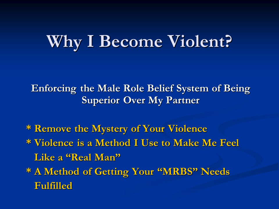 Why I Become Violent? Enforcing the Male Role Belief System of Being Superior Over My Partner * Remove the Mystery of Your Violence * Violence is a Me