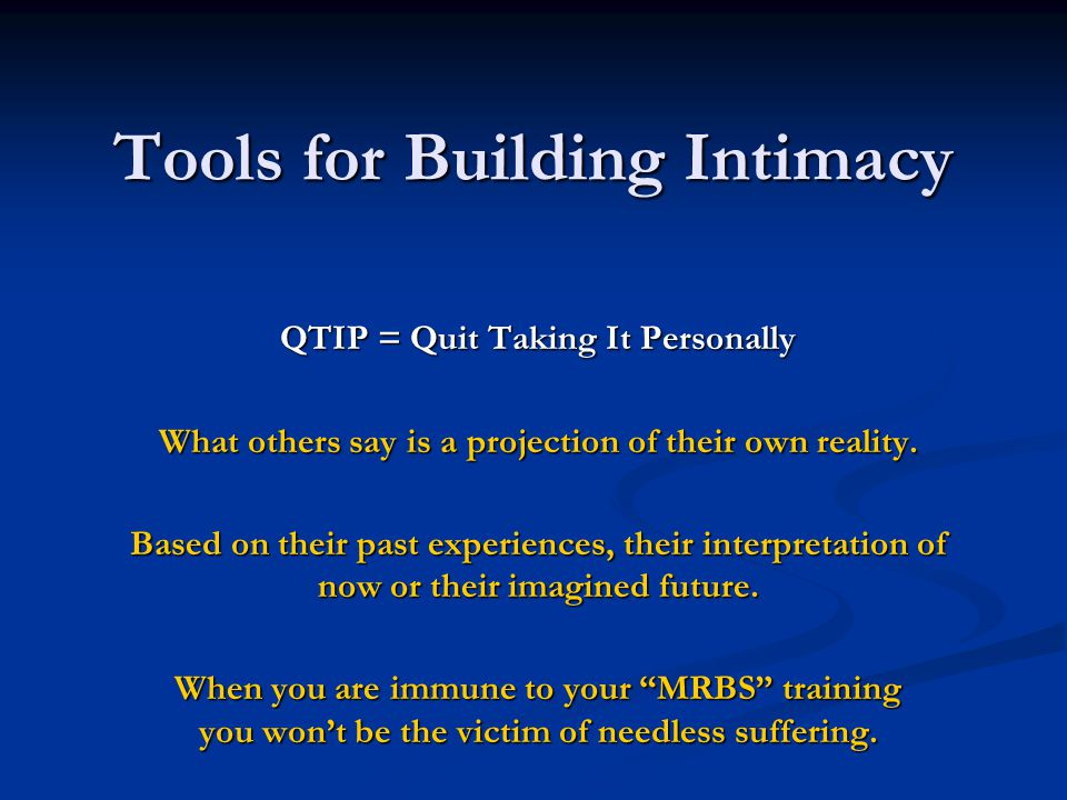 Tools for Building Intimacy QTIP = Quit Taking It Personally What others say is a projection of their own reality. Based on their past experiences, th