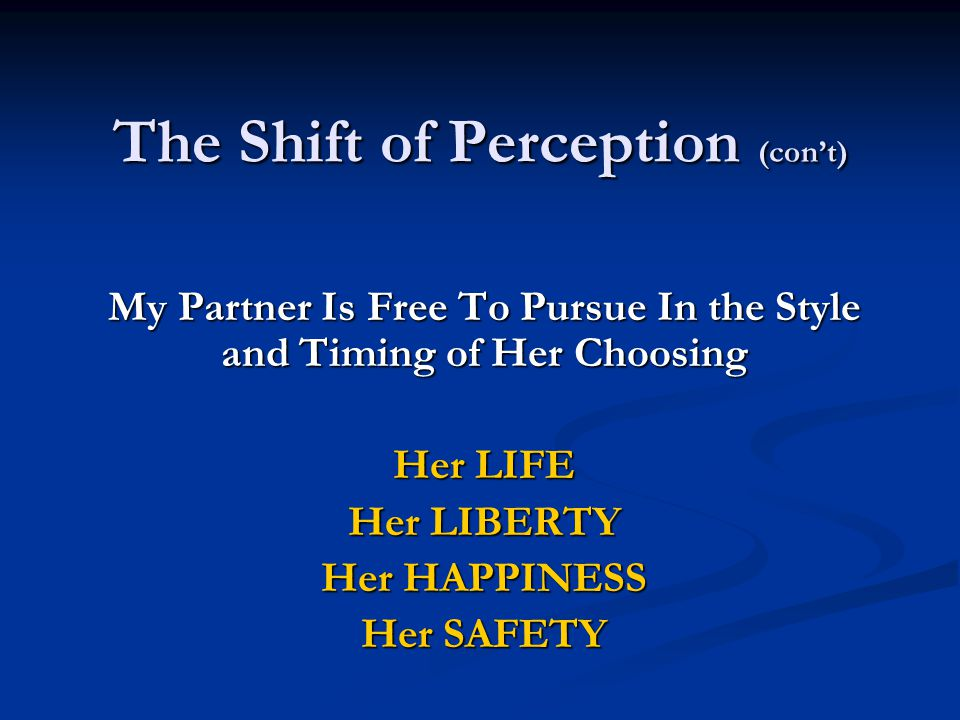 The Shift of Perception (con't) My Partner Is Free To Pursue In the Style and Timing of Her Choosing Her LIFE Her LIBERTY Her HAPPINESS Her SAFETY