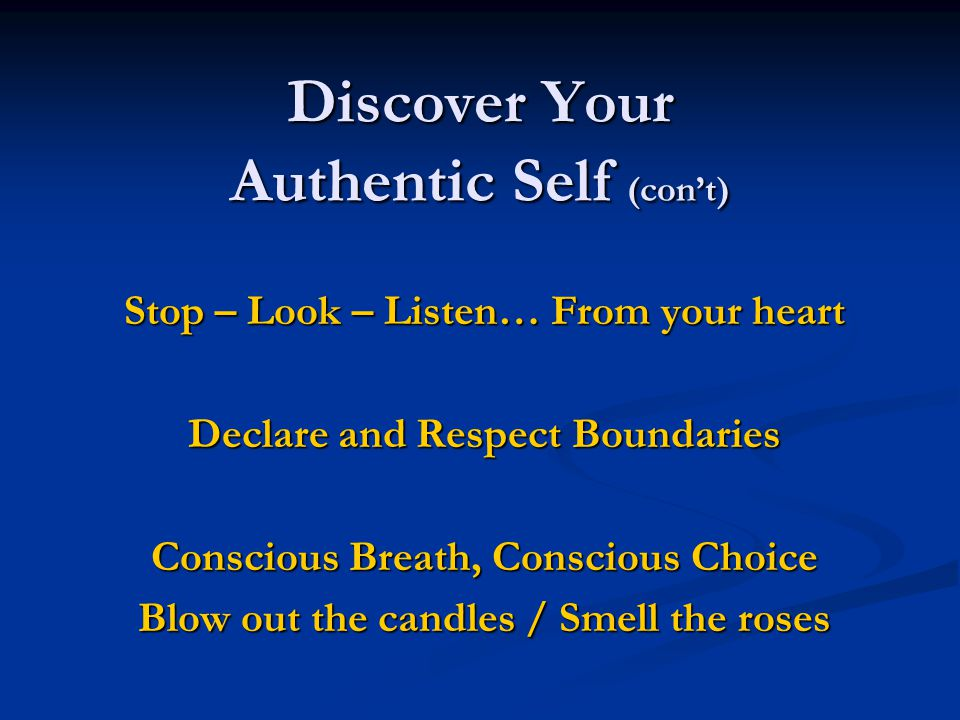 Discover Your Authentic Self (con't) Identify Feelings Under Anger FearSadnessPain Express Safely