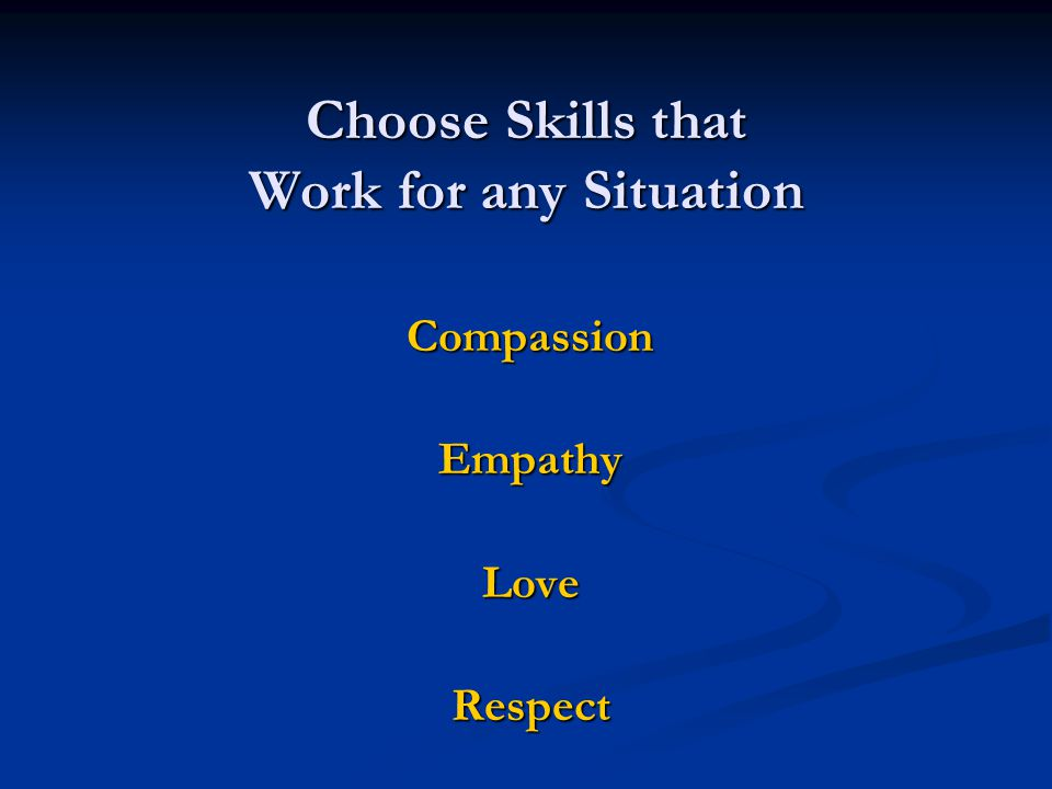 Choose Skills that Work for any Situation CompassionEmpathyLoveRespect
