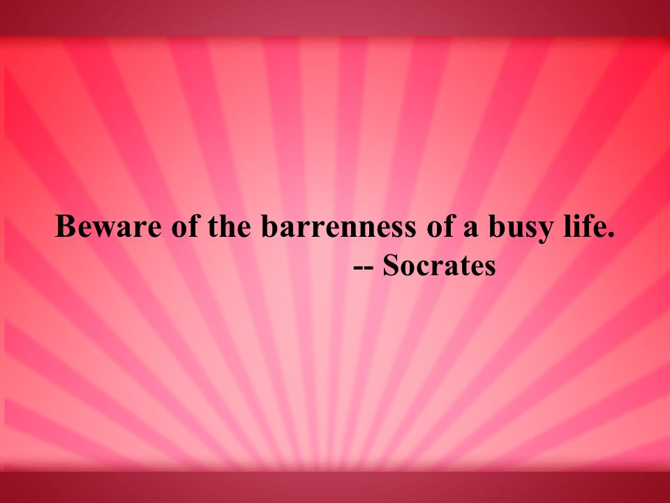 Beware of the barrenness of a busy life. -- Socrates