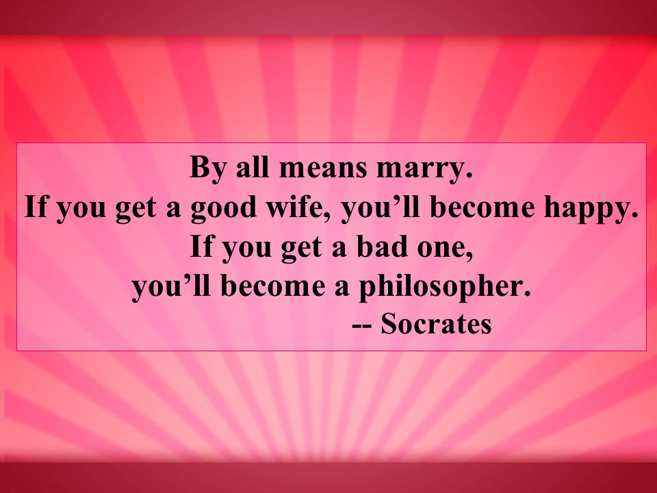 By all means marry. If you get a good wife, you'll become happy.