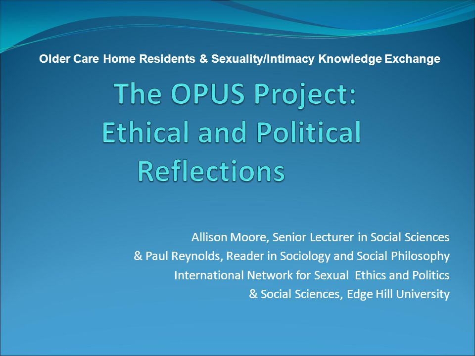Allison Moore, Senior Lecturer in Social Sciences & Paul Reynolds, Reader in Sociology and Social Philosophy International Network for Sexual Ethics and Politics & Social Sciences, Edge Hill University Older Care Home Residents & Sexuality/Intimacy Knowledge Exchange