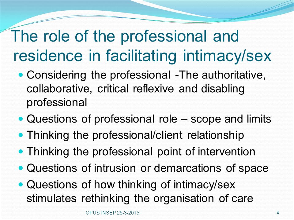 The role of the professional and residence in facilitating intimacy/sex Considering the professional -The authoritative, collaborative, critical refle