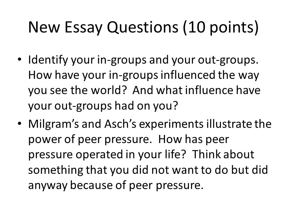 New Essay Questions (10 points) Identify your in-groups and your out-groups. How have your in-groups influenced the way you see the world? And what in