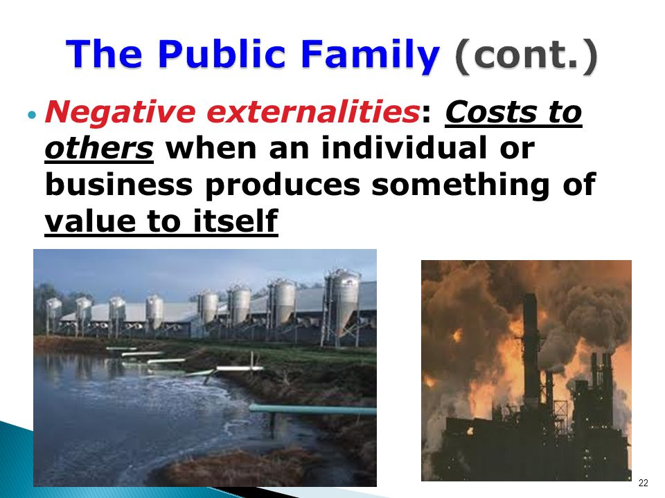 Negative externalities: Costs to others when an individual or business produces something of value to itself 22