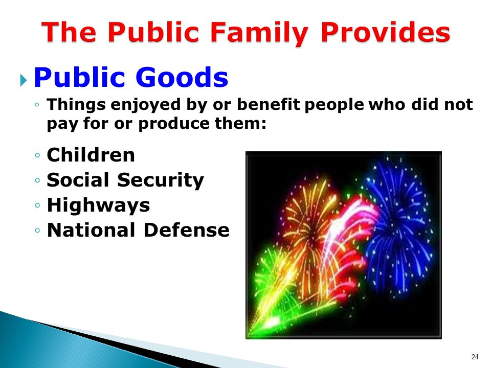 24 The Public Family Provides  Public Goods ◦Things enjoyed by or benefit people who did not pay for or produce them: ◦Children ◦Social Security ◦Highways ◦National Defense