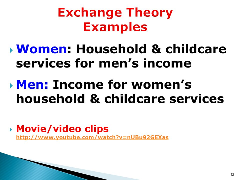 42 Exchange Theory Examples  Women: Household & childcare services for men's income  Men: Income for women's household & childcare services  Movie/video clips http://www.youtube.com/watch v=nUBu92GEXas http://www.youtube.com/watch v=nUBu92GEXas