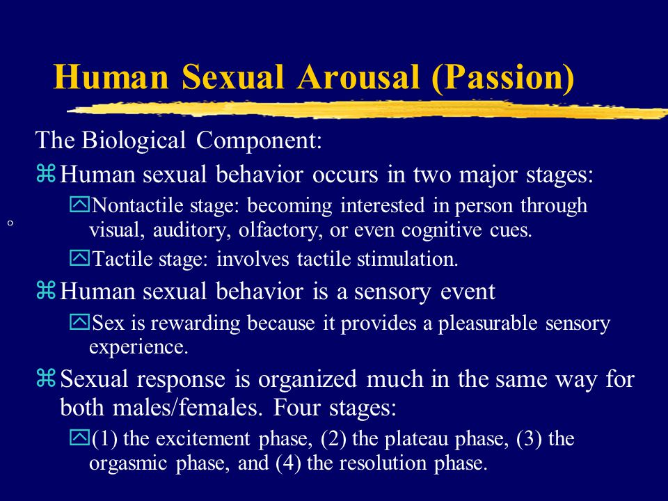 Human Sexual Arousal (Passion) The Biological Component: zHuman sexual behavior occurs in two major stages: yNontactile stage: becoming interested in person through visual, auditory, olfactory, or even cognitive cues.