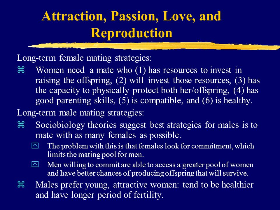 Attraction, Passion, Love, and Reproduction Long-term female mating strategies: zWomen need a mate who (1) has resources to invest in raising the offspring, (2) will invest those resources, (3) has the capacity to physically protect both her/offspring, (4) has good parenting skills, (5) is compatible, and (6) is healthy.