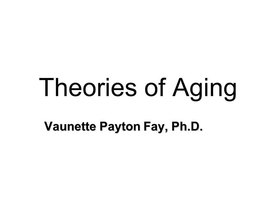 Theories of Aging Vaunette Payton Fay, Ph.D.