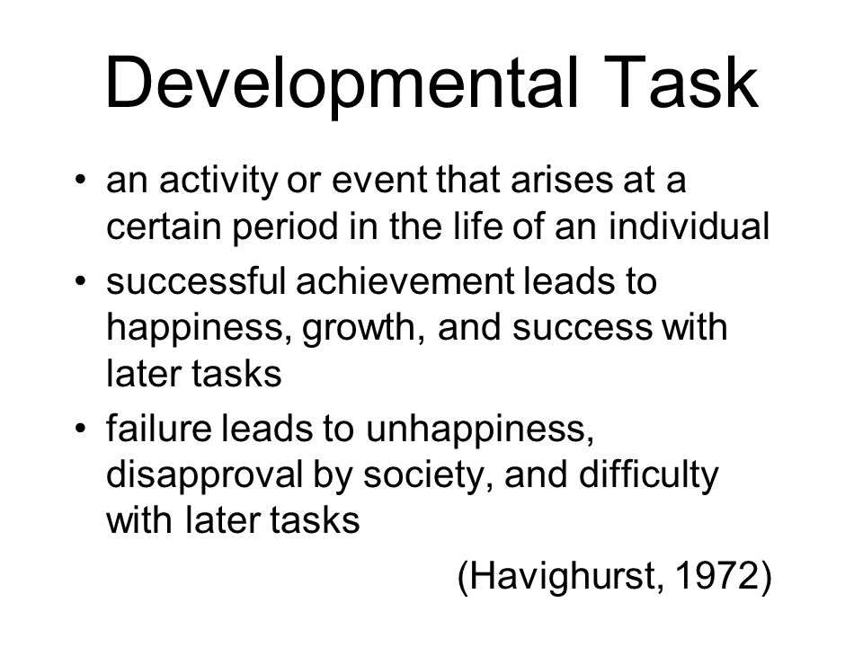 Developmental Task an activity or event that arises at a certain period in the life of an individual successful achievement leads to happiness, growth