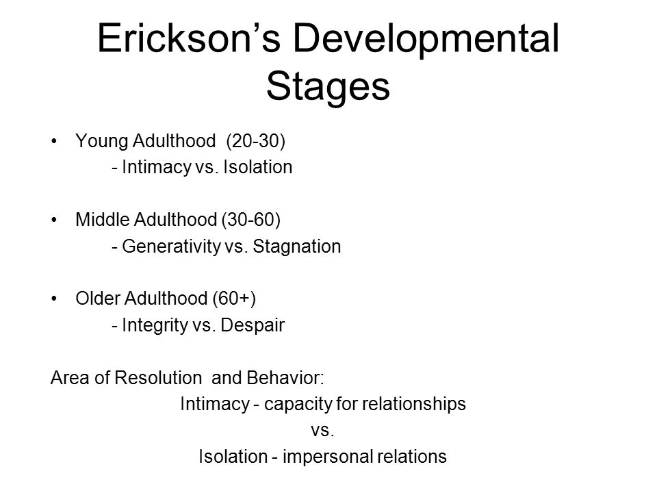 Erickson's Developmental Stages Young Adulthood (20-30) - Intimacy vs. Isolation Middle Adulthood (30-60) - Generativity vs. Stagnation Older Adulthoo