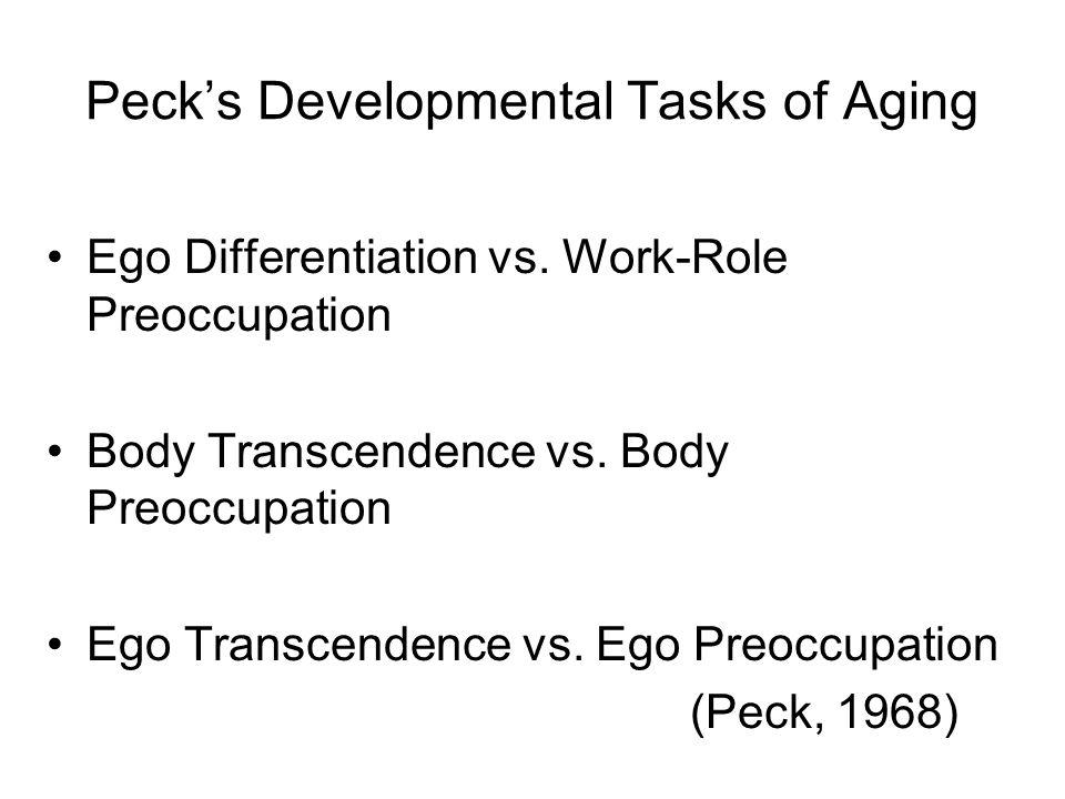Peck's Developmental Tasks of Aging Ego Differentiation vs. Work-Role Preoccupation Body Transcendence vs. Body Preoccupation Ego Transcendence vs. Eg