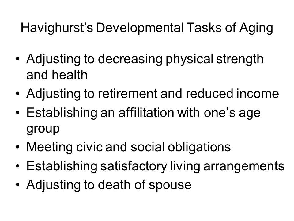 Havighurst's Developmental Tasks of Aging Adjusting to decreasing physical strength and health Adjusting to retirement and reduced income Establishing