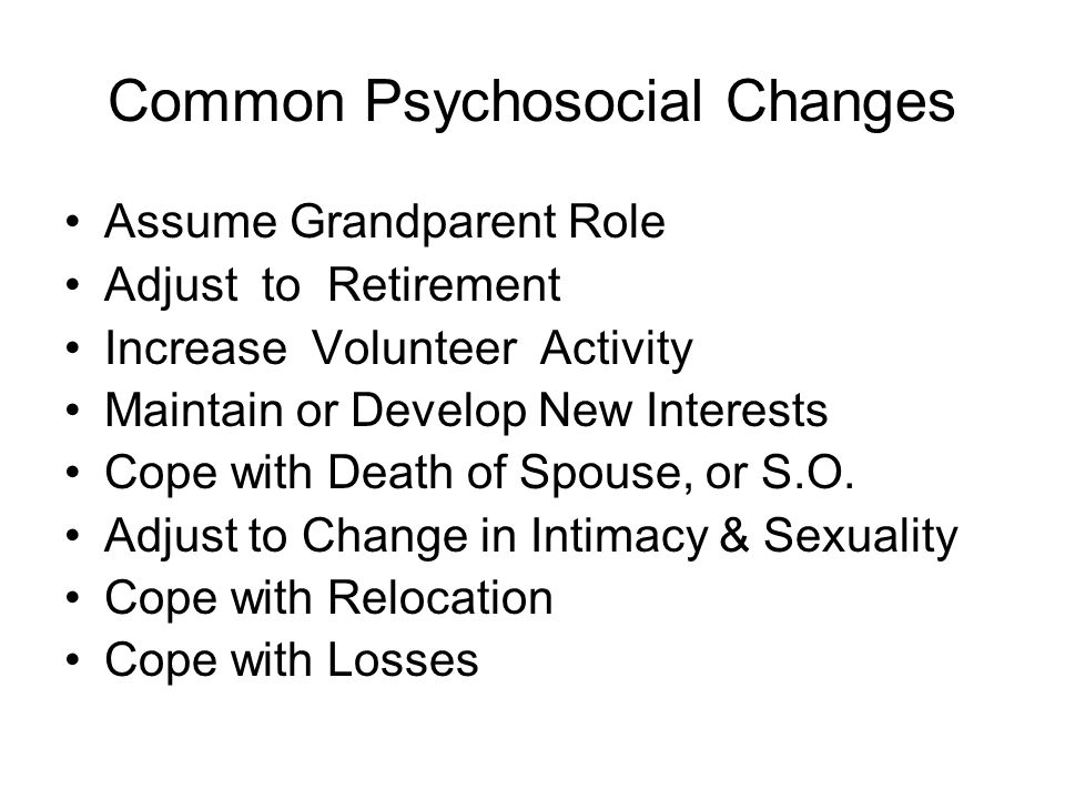 Common Psychosocial Changes Assume Grandparent Role Adjust to Retirement Increase Volunteer Activity Maintain or Develop New Interests Cope with Death