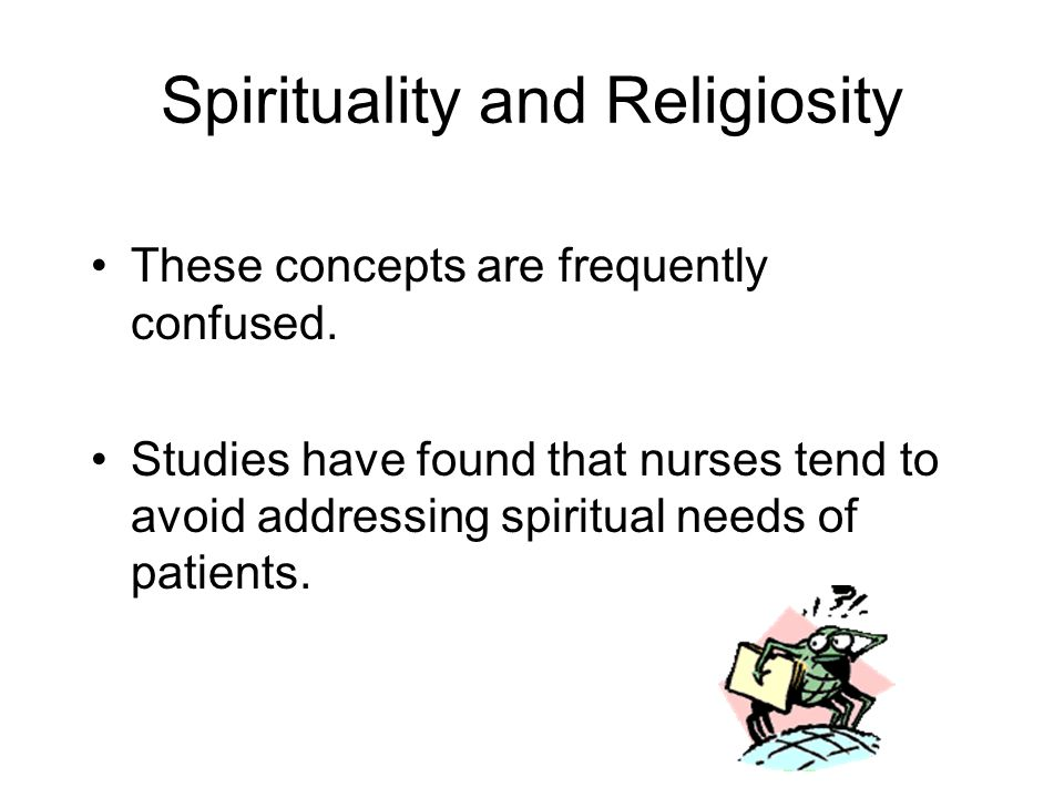 Spirituality and Religiosity These concepts are frequently confused. Studies have found that nurses tend to avoid addressing spiritual needs of patien