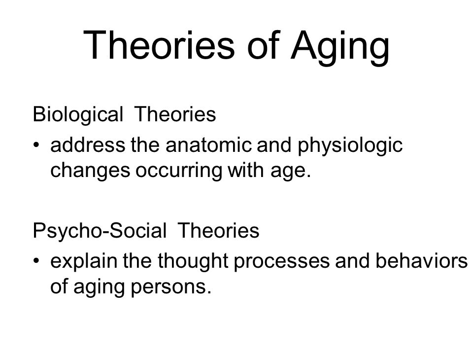 Theories of Aging Biological Theories address the anatomic and physiologic changes occurring with age. Psycho-Social Theories explain the thought proc