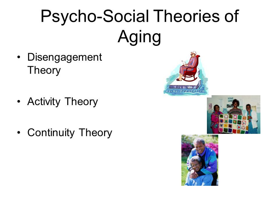 Psycho-Social Theories of Aging Disengagement Theory Activity Theory Continuity Theory