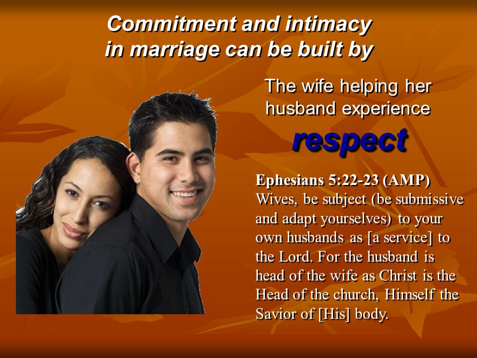 Commitment and intimacy in marriage can be built by Commitment and intimacy in marriage can be built by respect The wife helping her husband experience respect Ephesians 5:22-23 (AMP) Wives, be subject (be submissive and adapt yourselves) to your own husbands as [a service] to the Lord.
