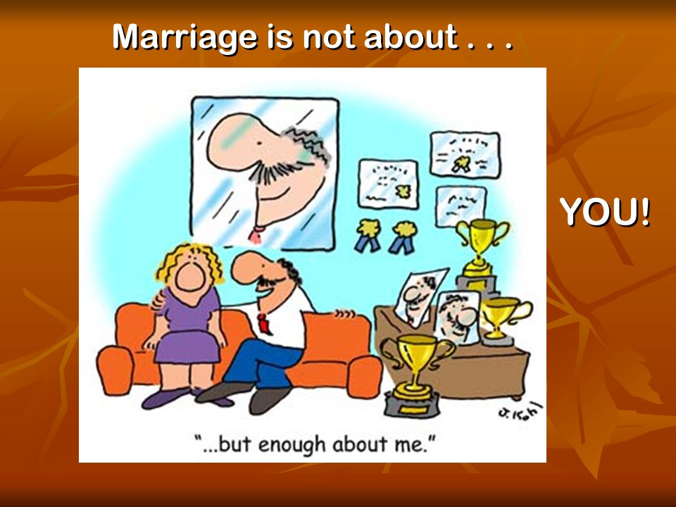 © Used with permission Marriage is not about... YOU!