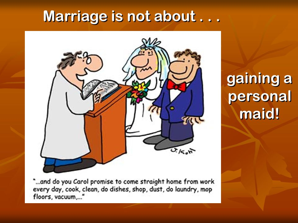 © Used with permission Marriage is not about... gaining a personal maid!