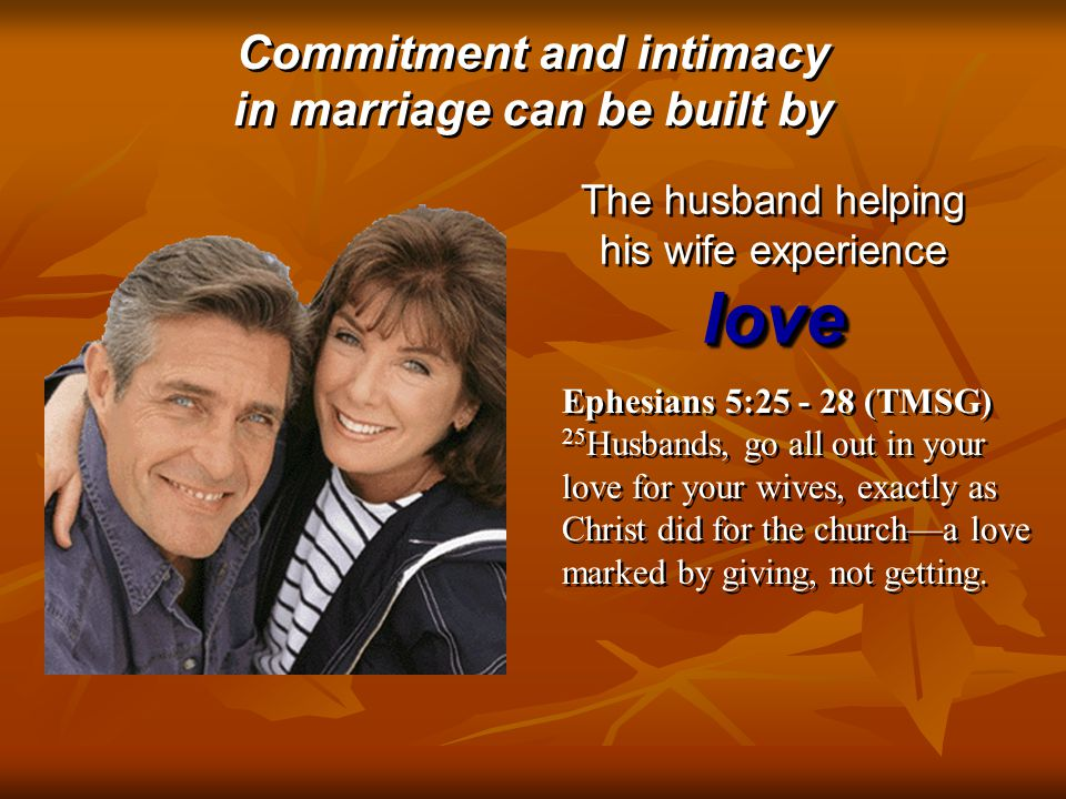 Commitment and intimacy in marriage can be built by Commitment and intimacy in marriage can be built by Ephesians 5:25 - 28 (TMSG) 25 Husbands, go all out in your love for your wives, exactly as Christ did for the church—a love marked by giving, not getting.