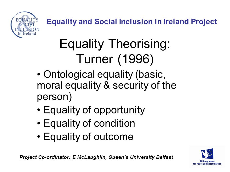 Ontological equality (basic, moral equality & security of the person) Equality of opportunity Equality of condition Equality of outcome Equality and Social Inclusion in Ireland Project Project Co-ordinator: E McLaughlin, Queen's University Belfast Equality Theorising: Turner (1996)