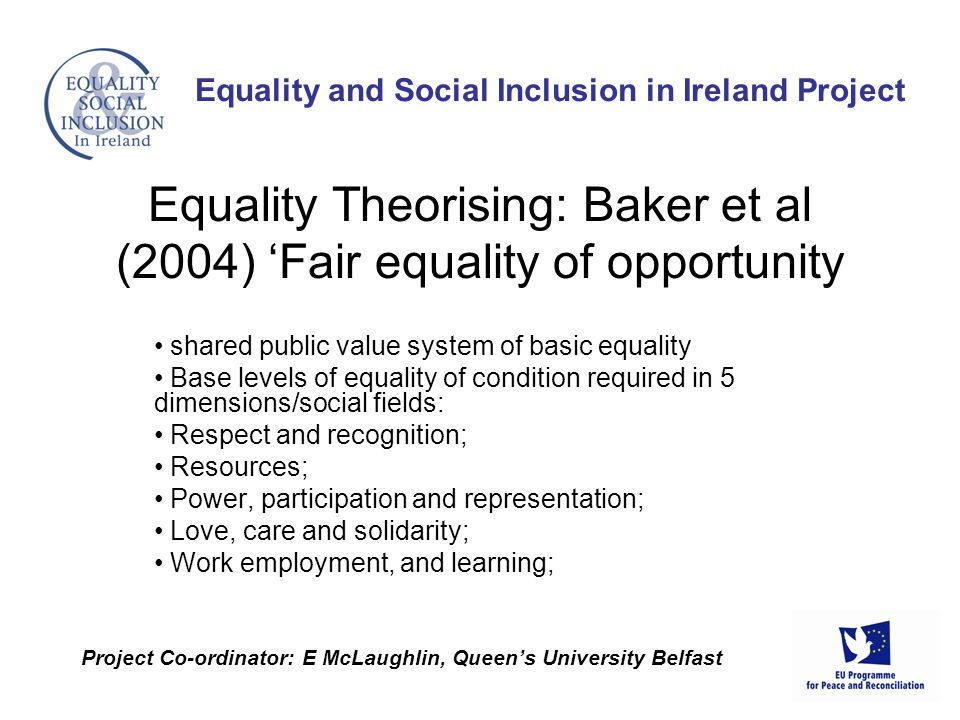 shared public value system of basic equality Base levels of equality of condition required in 5 dimensions/social fields: Respect and recognition; Resources; Power, participation and representation; Love, care and solidarity; Work employment, and learning; Equality and Social Inclusion in Ireland Project Project Co-ordinator: E McLaughlin, Queen's University Belfast Equality Theorising: Baker et al (2004) 'Fair equality of opportunity