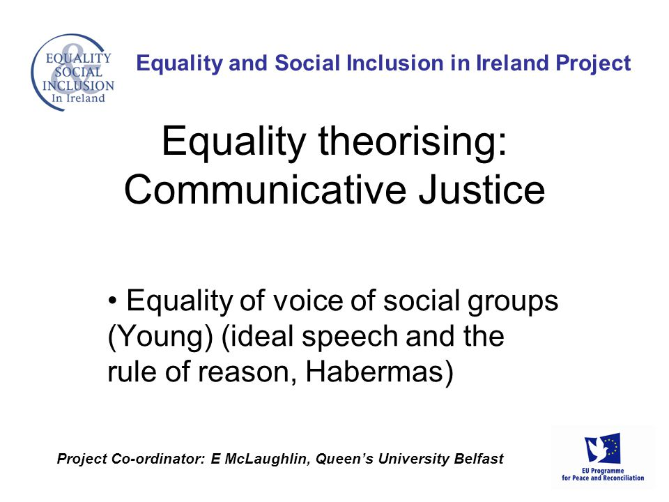 Equality of voice of social groups (Young) (ideal speech and the rule of reason, Habermas) Equality and Social Inclusion in Ireland Project Project Co-ordinator: E McLaughlin, Queen's University Belfast Equality theorising: Communicative Justice