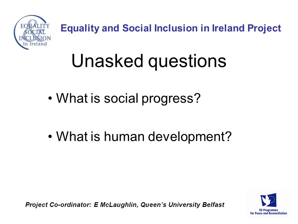 What is social progress? What is human development? Equality and Social Inclusion in Ireland Project Project Co-ordinator: E McLaughlin, Queen's Unive