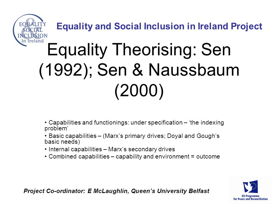 Capabilities and functionings: under specification – 'the indexing problem' Basic capabilities – (Marx's primary drives; Doyal and Gough's basic needs) Internal capabilities – Marx's secondary drives Combined capabilities – capability and environment = outcome Equality and Social Inclusion in Ireland Project Project Co-ordinator: E McLaughlin, Queen's University Belfast Equality Theorising: Sen (1992); Sen & Naussbaum (2000)