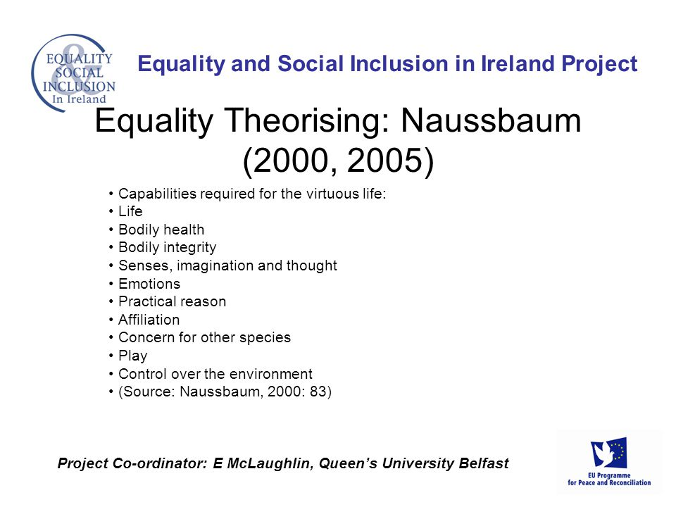 Capabilities required for the virtuous life: Life Bodily health Bodily integrity Senses, imagination and thought Emotions Practical reason Affiliation Concern for other species Play Control over the environment (Source: Naussbaum, 2000: 83) Equality and Social Inclusion in Ireland Project Project Co-ordinator: E McLaughlin, Queen's University Belfast Equality Theorising: Naussbaum (2000, 2005)