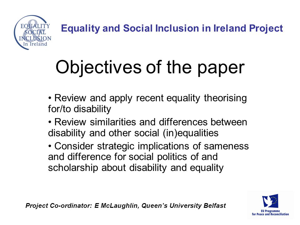 Review and apply recent equality theorising for/to disability Review similarities and differences between disability and other social (in)equalities Consider strategic implications of sameness and difference for social politics of and scholarship about disability and equality Equality and Social Inclusion in Ireland Project Project Co-ordinator: E McLaughlin, Queen's University Belfast Objectives of the paper