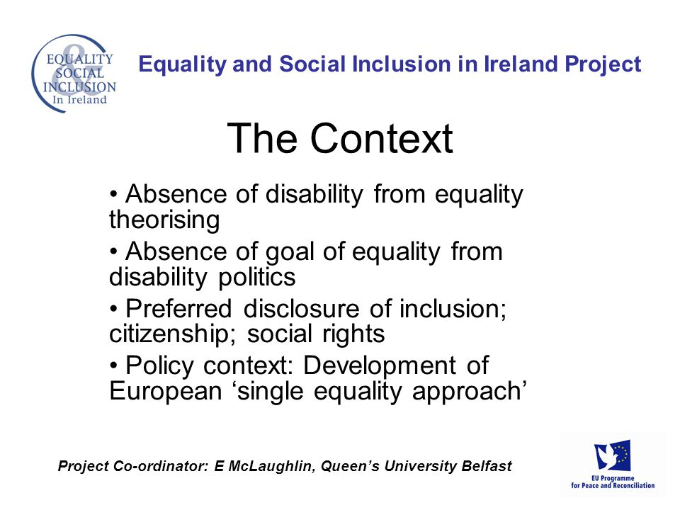 Absence of disability from equality theorising Absence of goal of equality from disability politics Preferred disclosure of inclusion; citizenship; social rights Policy context: Development of European 'single equality approach' Equality and Social Inclusion in Ireland Project Project Co-ordinator: E McLaughlin, Queen's University Belfast The Context