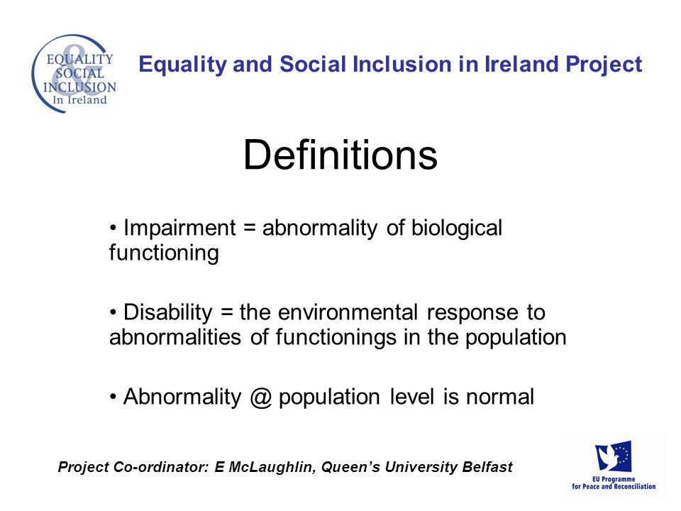 Impairment = abnormality of biological functioning Disability = the environmental response to abnormalities of functionings in the population Abnormality @ population level is normal Equality and Social Inclusion in Ireland Project Project Co-ordinator: E McLaughlin, Queen's University Belfast Definitions
