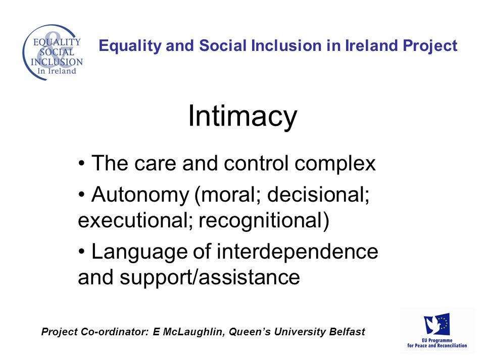 The care and control complex Autonomy (moral; decisional; executional; recognitional) Language of interdependence and support/assistance Equality and Social Inclusion in Ireland Project Project Co-ordinator: E McLaughlin, Queen's University Belfast Intimacy