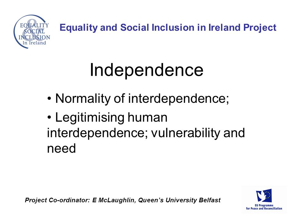 Normality of interdependence; Legitimising human interdependence; vulnerability and need Equality and Social Inclusion in Ireland Project Project Co-o