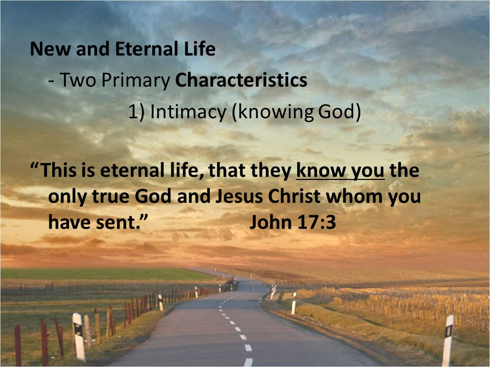 New and Eternal Life - Two Primary Characteristics 1) Intimacy (knowing God) This is eternal life, that they know you the only true God and Jesus Christ whom you have sent. John 17:3