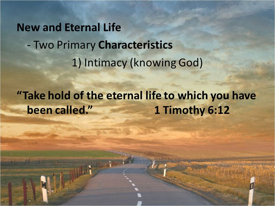 New and Eternal Life - Two Primary Characteristics 1) Intimacy (knowing God) Take hold of the eternal life to which you have been called. 1 Timothy 6:12