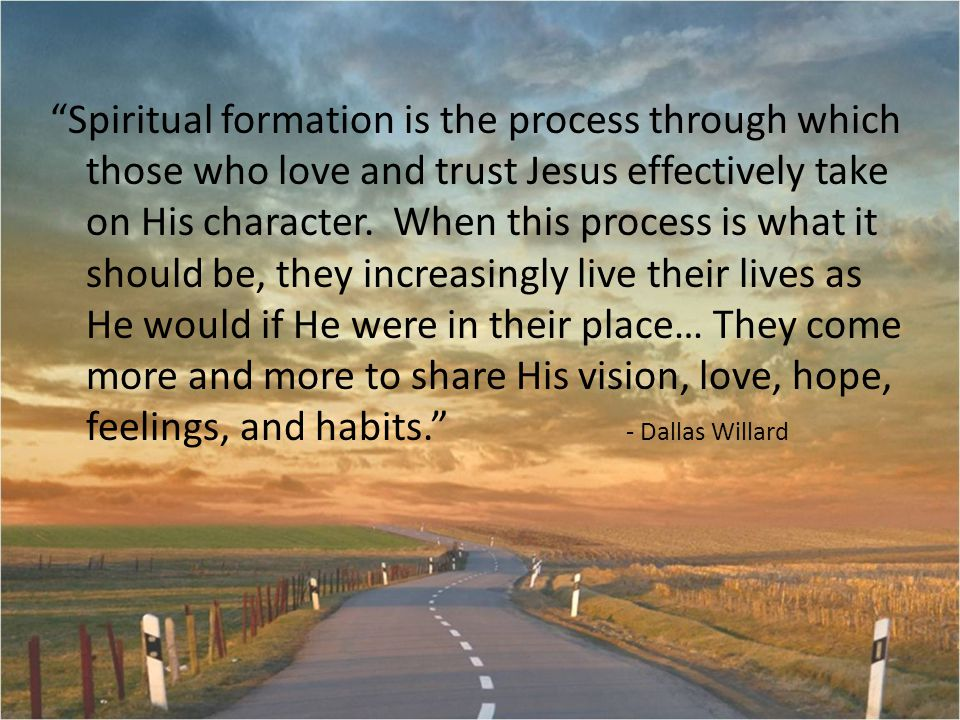 Spiritual formation is the process through which those who love and trust Jesus effectively take on His character.