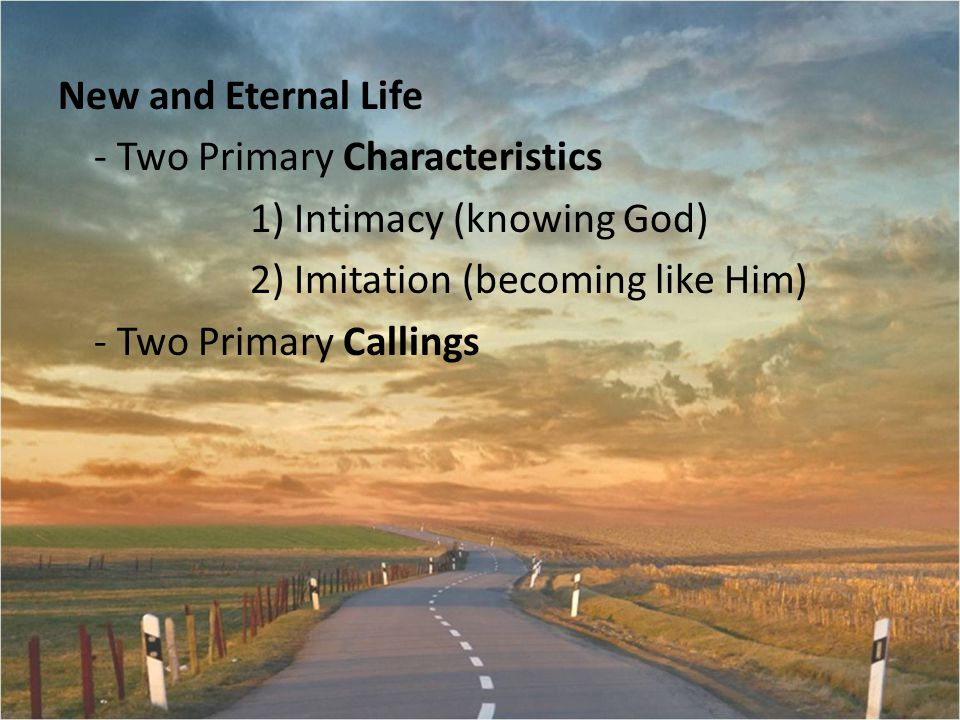 New and Eternal Life - Two Primary Characteristics 1) Intimacy (knowing God) 2) Imitation (becoming like Him) - Two Primary Callings